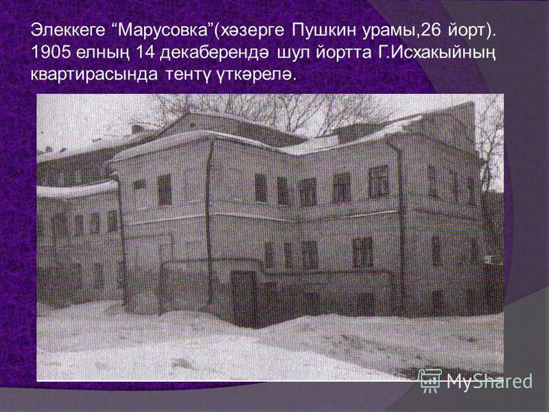 Элеккеге Марусовка(хәзерге Пушкин арамы,26 йорт). 1905 елның 14 декаберендә шул йортта Г.Исхакыйның квартирасында тентү үткәрелә.