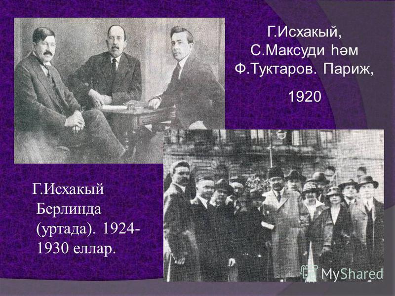 Г.Исхакый, С.Максуди һәм Ф.Туктаров. Париж, 1920 Г.Исхакый Берлинда (труда). 1924- 1930 еллар.