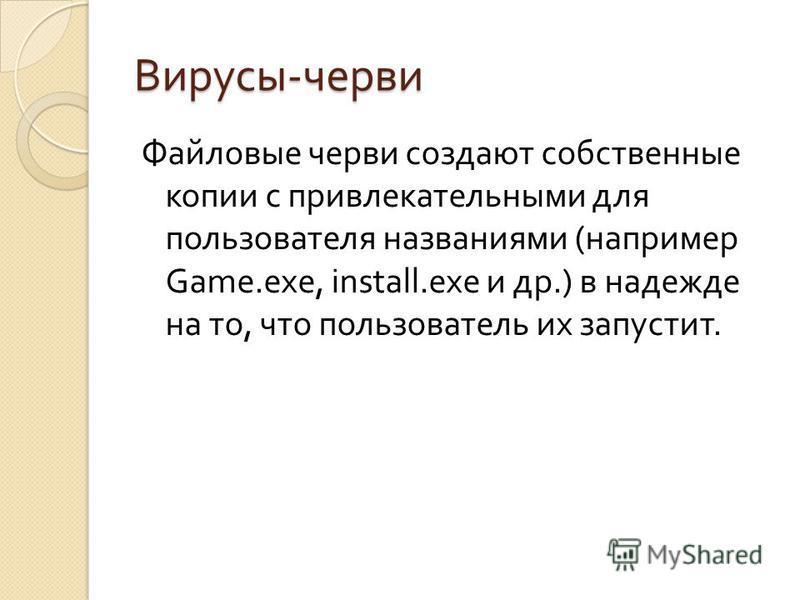 Вирусы - черви Файловые черви создают собственные копии с привлекательными для пользователя названиями ( например Game.exe, install.exe и др.) в надежде на то, что пользователь их запустит.