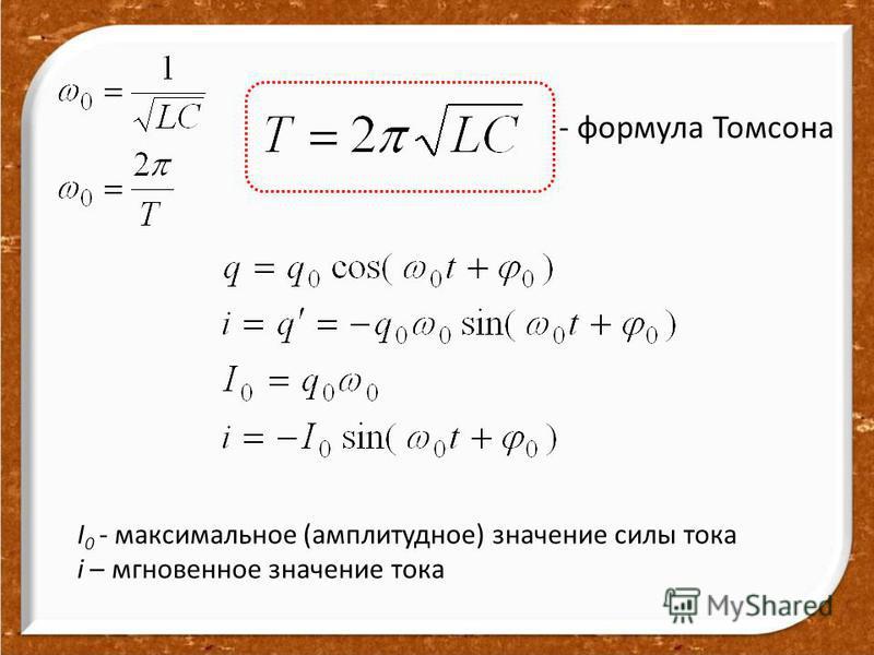- формула Томсона I 0 - максимальное (амплитудное) значение силы тока i – мгновенное значение тока