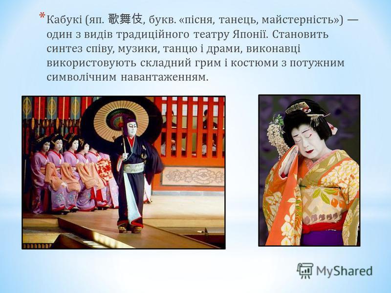 * Кабукі (яп., букв. «пісня, танець, майстерність») один з видів традиційного театру Японії. Становить синтез співу, музики, танцю і драми, виконавці використовують складний грим і костюми з потужним символічним навантаженням.