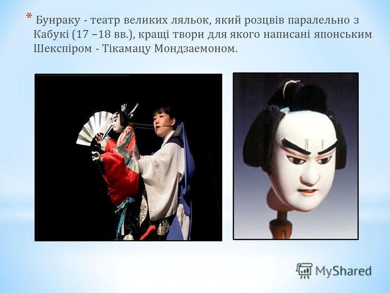 * Бунраку - театр великих ляльок, який розцвів паралельно з Кабукі (17 –18 вв.), кращі твори для якого написані японським Шекспіром - Тікамацу Мондзаемоном.