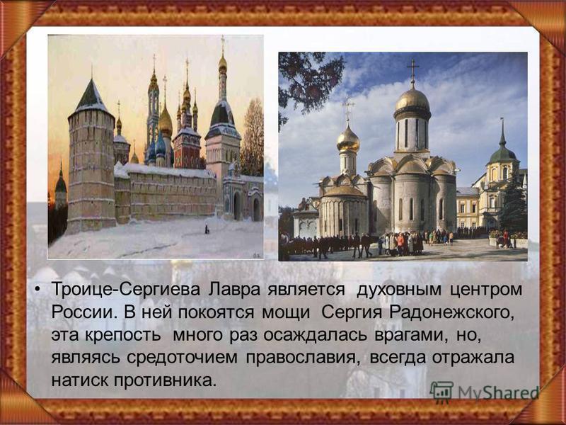 Троице-Сергиева Лавра является духовным центром России. В ней покоятся мощи Сергия Радонежского, эта крепость много раз осаждалась врагами, но, являясь средоточием православия, всегда отражала натиск противника.