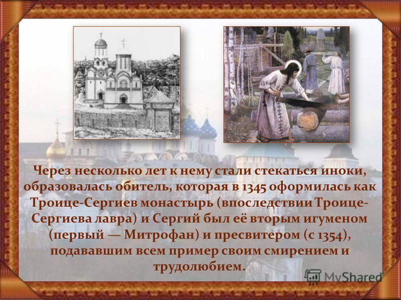 Через несколько лет к нему стали стекаться иноки, образовалась обитель, которая в 1345 оформилась как Троице-Сергиев монастырь (впоследствии Троице- Сергиева лавра) и Сергий был её вторым игуменом (первый Митрофан) и пресвитером (с 1354), подававшим