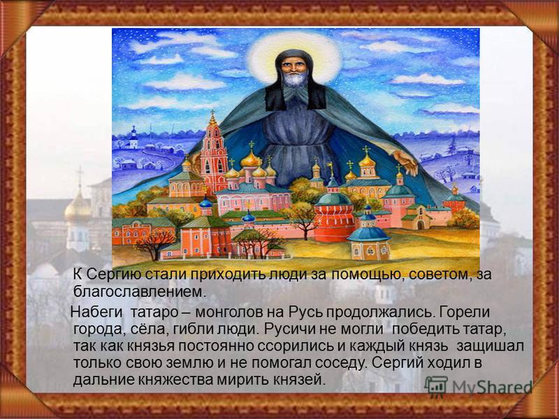 К Сергию стали приходить люди за помощью, советом, за благословением. Набеги татаро – монголов на Русь продолжались. Горели города, сёла, гибли люди. Русичи не могли победить татар, так как князья постоянно ссорились и каждый князь защищал только сво