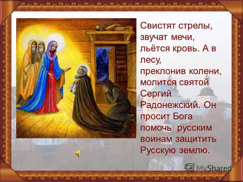 Свистят стрелы, звучат мечи, льётся кровь. А в лесу, преклонив колени, молится святой Сергий Радонежский. Он просит Бога помочь русским воинам защитить Русскую землю.