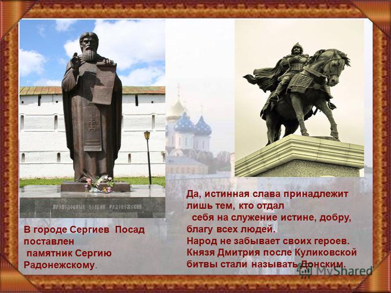 В городе Сергиев Посад поставлен памятник Сергию Радонежскому. Да, истинная слава принадлежит лишь тем, кто отдал себя на служение истине, добру, благу всех людей. Народ не забывает своих героев. Князя Дмитрия после Куликовской битвы стали называть Д