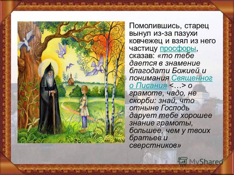 Помолившись, старец вынул из-за пазухи ковчежец и взял из него частицу просфоры, сказав: «то тебе дается в знамение благодати Божией и понимания Священног о Писания о грамоте, чадо, не скорби: знай, что отныне Господь дарует тебе хорошее знание грамо