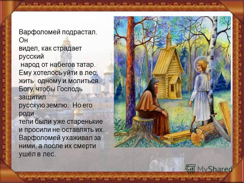 Варфоломей подрастал. Он видел, как страдает русский народ от набегов татар. Ему хотелось уйти в лес, жить одному и молиться Богу, чтобы Господь защитил русскую землю. Но его родители были уже старенькие и просили не оставлять их. Варфоломей ухаживал