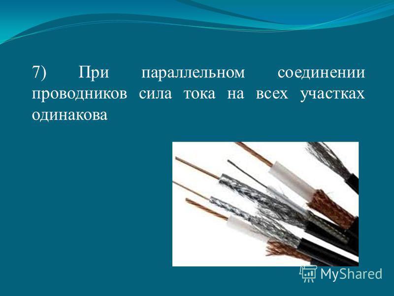7) При параллельном соединении проводников сила тока на всех участках одинакова