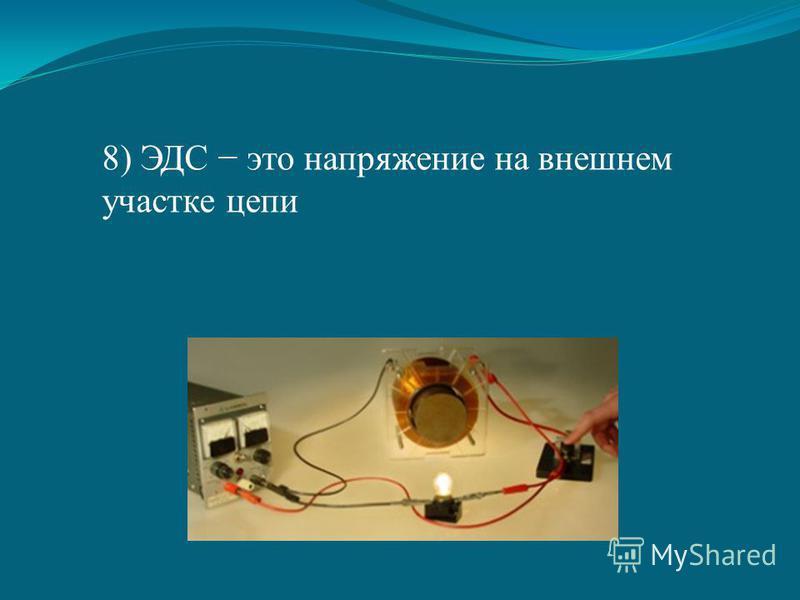 8) ЭДС это напряжение на внешнем участке цепи