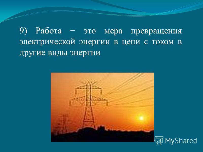 9) Работа это мера превращения электрической энергии в цепи с током в другие виды энергии
