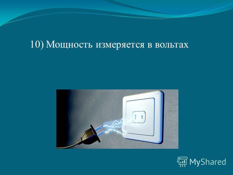 10) Мощность измеряется в вольтах