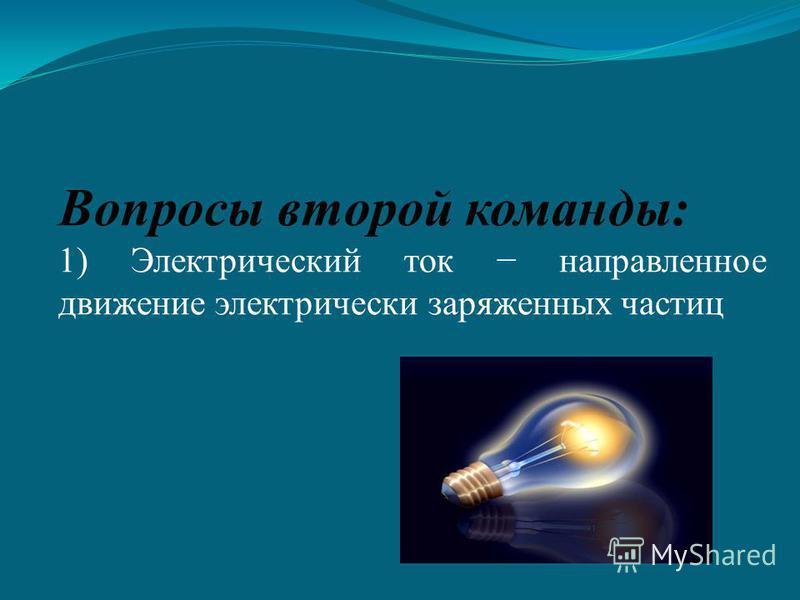 Вопросы второй команды: 1) Электрический ток направленное движение электрически заряженных частиц