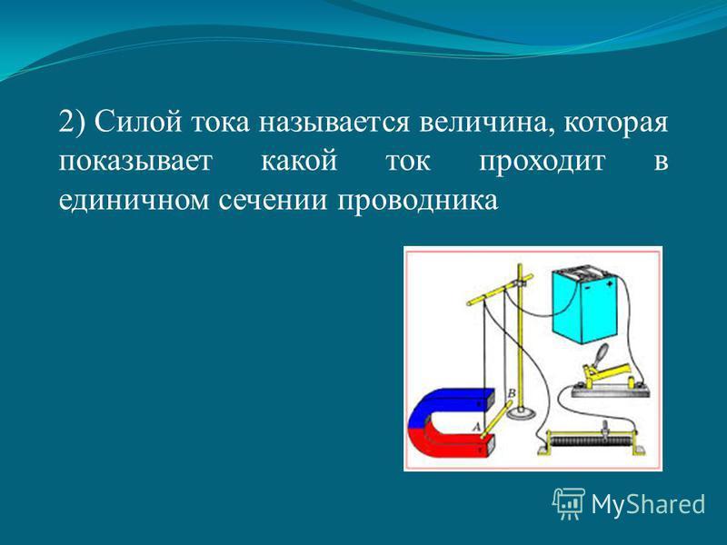 2) Силой тока называется величина, которая показывает какой ток проходит в единичном сечении проводника