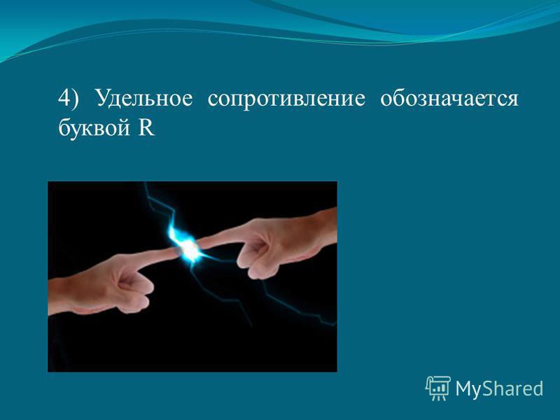 4) Удельное сопротивление обозначается буквой R