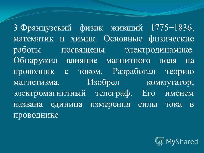 3. Французский физик живший 17751836, математик и химик. Основные физические работы посвящены электродинамике. Обнаружил влияние магнитного поля на проводник с током. Разработал теорию магнетизма. Изобрел коммутатор, электромагнитный телеграф. Его им