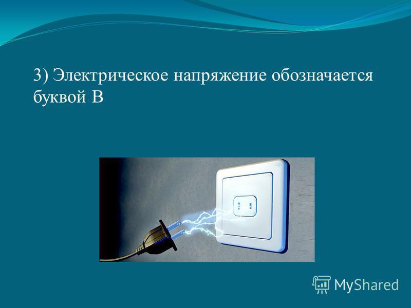 3) Электрическое напряжение обозначается буквой В