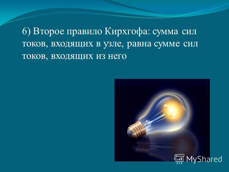 6) Второе правило Кирхгофа: сумма сил токов, входящих в узле, равна сумме сил токов, входящих из него