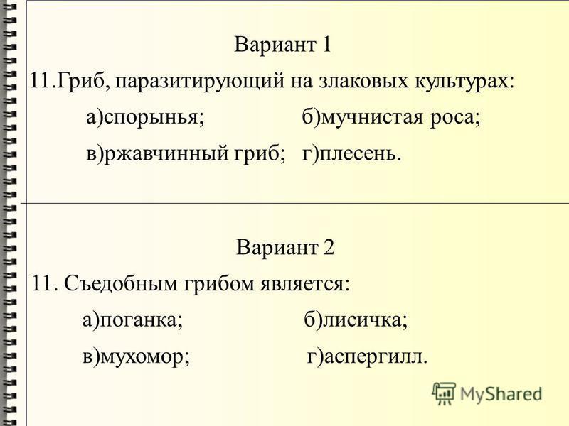Вариант 1 11.Гриб, паразитирующий на злаковых культурах: а)спорынья; б)мучнистая роса; в)ржавчинный гриб; г)плесень. Вариант 2 11. Съедобным грибом является: а)поганка; б)лисичка; в)мухомор; г)аспергилл.