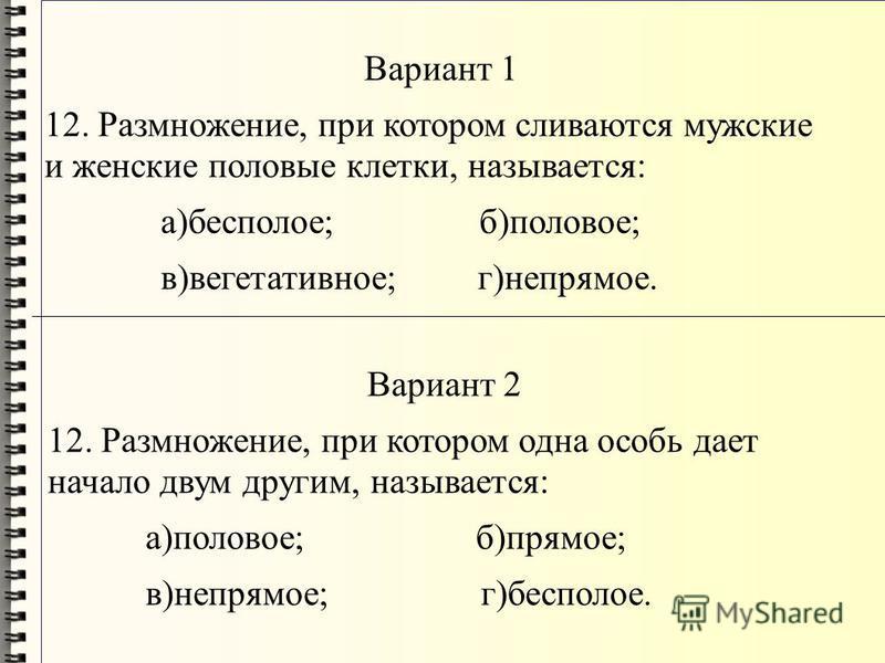 Вариант 1 12. Размножение, при котором сливаются мужские и женские половые клетки, называется: а)бесполое; б)половое; в)вегетативное; г)непрямое. Вариант 2 12. Размножение, при котором одна особь дает начало двум другим, называется: а)половое; б)прям
