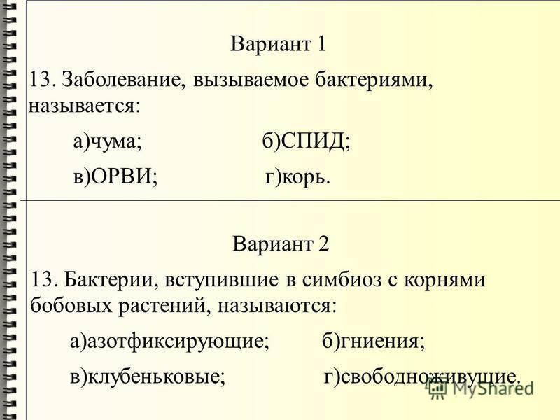 Вариант 1 13. Заболевание, вызываемое бактериями, называется: а)чума; б)СПИД; в)ОРВИ; г)корь. Вариант 2 13. Бактерии, вступившие в симбиоз с корнями бобовых растений, называются: а)азотфиксирующие; б)гниения; в)клубеньковые; г)свободноживущие.