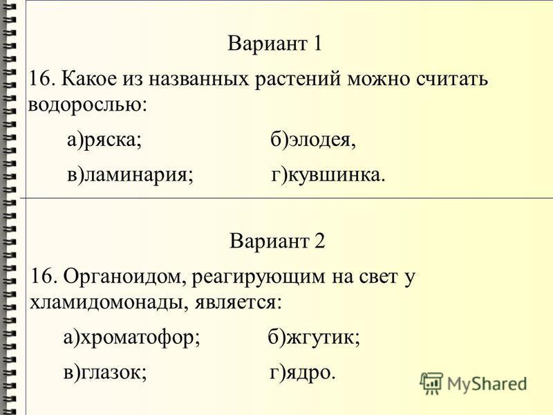 Вариант 1 16. Какое из названных растений можно считать водорослью: а)ряска; б)элодея, в)ламинария; г)кувшинка. Вариант 2 16. Органоидом, реагирующим на свет у хламидомонады, является: а)хроматофор; б)жгутик; в)глазок; г)ядро.