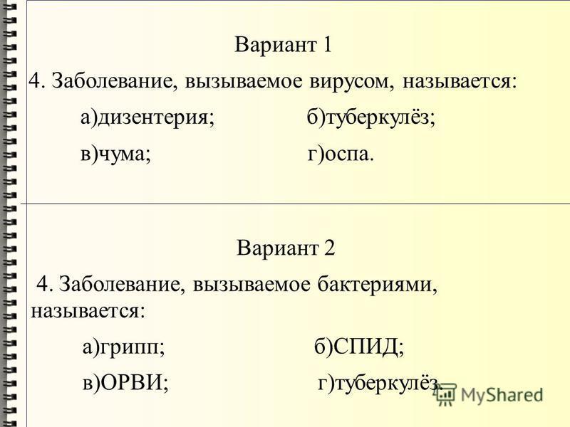 Вариант 1 4. Заболевание, вызываемое вирусом, называется: а)дизентерия; б)туберкулёз; в)чума; г)оспа. Вариант 2 4. Заболевание, вызываемое бактериями, называется: а)грипп; б)СПИД; в)ОРВИ; г)туберкулёз.