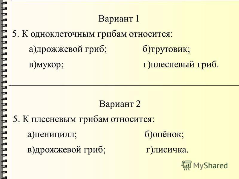 Вариант 1 5. К одноклеточным грибам относится: а)дрожжевой гриб; б)трутовик; в)мукор; г)плесневый гриб. Вариант 2 5. К плесневым грибам относится: а)пеницилл; б)опёнок; в)дрожжевой гриб; г)лисичка.