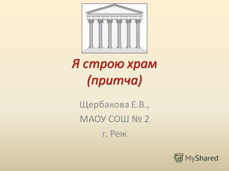 Я строю храм (притча) Щербакова Е.В., МАОУ СОШ 2 г. Реж