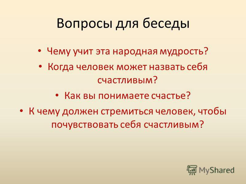 Вопросы для беседы Чему учит эта народная мудрость? Когда человек может назвать себя счастливым? Как вы понимаете счастье? К чему должен стремиться человек, чтобы почувствовать себя счастливым?
