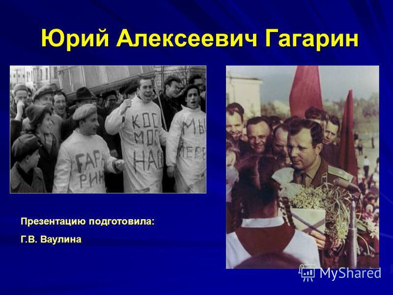 Юрий Алексеевич Гагарин Презентацию подготовила: Г.В. Ваулина