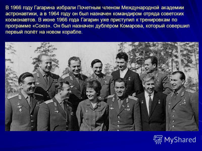 В 1966 году Гагарина избрали Почетным членом Международной академии астронавтики, а в 1964 году он был назначен командиром отряда советских космонавтов. В июне 1966 года Гагарин уже приступил к тренировкам по программе «Союз». Он был назначен дублёро