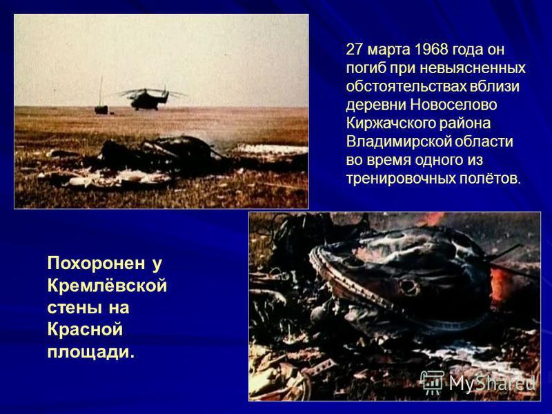 27 марта 1968 года он погиб при невыясненных обстоятельствах вблизи деревни Новоселово Киржачского района Владимирской области во время одного из тренировочных полётов. Похоронен у Кремлёвской стены на Красной площади.