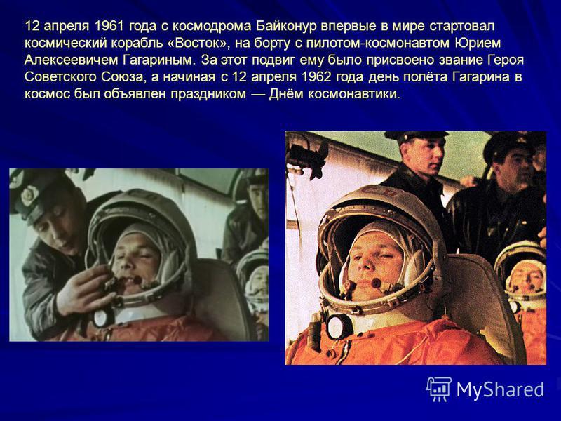 12 апреля 1961 года с космодрома Байконур впервые в мире стартовал космический корабль «Восток», на борту с пилотом-космонавтом Юрием Алексеевичем Гагариным. За этот подвиг ему было присвоено звание Героя Советского Союза, а начиная с 12 апреля 1962