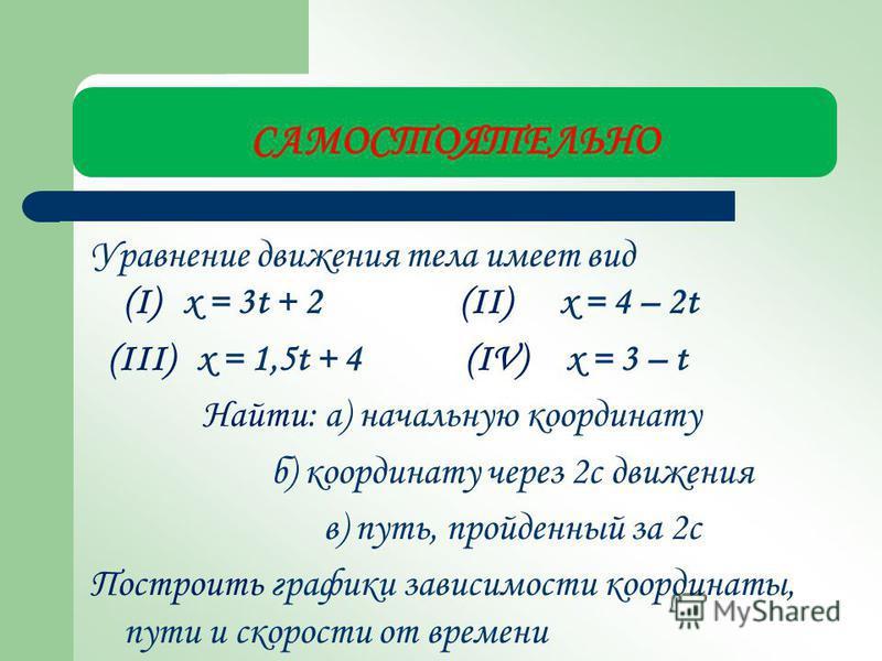 САМОСТОЯТЕЛЬНО Уравнение движения тела имеет вид (I) х = 3t + 2 (II) x = 4 – 2t (III) x = 1,5t + 4 (IV) x = 3 – t Найти: а) начальную координату б) координату через 2 с движения в) путь, пройденный за 2 с Построить графики зависимости координаты, пут