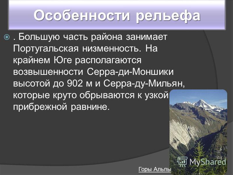 Особенности рельефа. Большую часть района занимает Португальская низменность. На крайнем Юге располагаются возвышенности Серра-ди-Моншики высотой до 902 м и Серра-ду-Мильян, которые круто обрываются к узкой прибрежной равнине. Горы Альпы