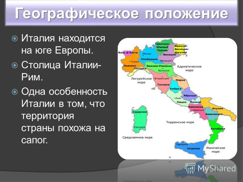 Географическое положение Италия находится на юге Европы. Столица Италии- Рим. Одна особенность Италии в том, что территория страны похожа на сапог.