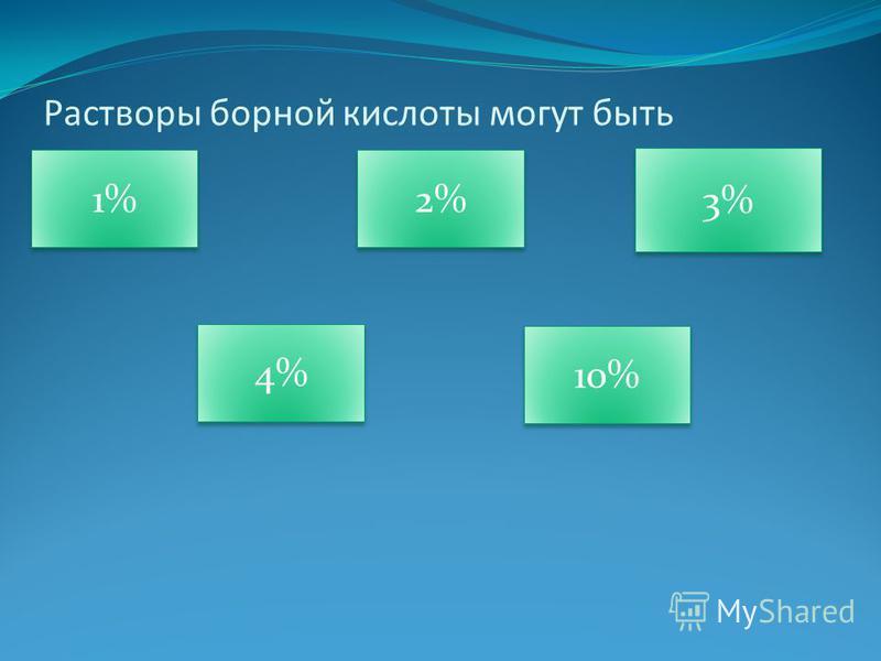 Растворы борной кислоты могут быть 1% 1% 2% 2% 4% 4% 10% 10% 3% 3%