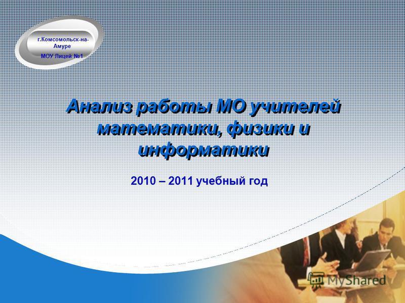 Company LOGO Анализ работы МО учителей математики, физики и информатики 2010 – 2011 учебный год г.Комсомольск-на- Амуре МОУ Лицей 1