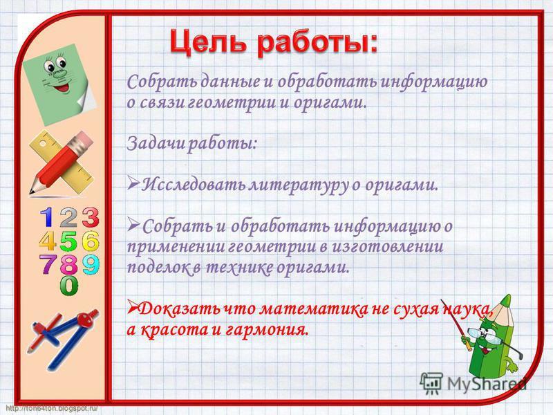 http://ton64ton.blogspot.ru/ Собрать данные и обработать информацию о связи геометрии и оригами. Задачи работы: Исследовать литературу о оригами. Собрать и обработать информацию о применении геометрии в изготовлении поделок в технике оригами. Доказат