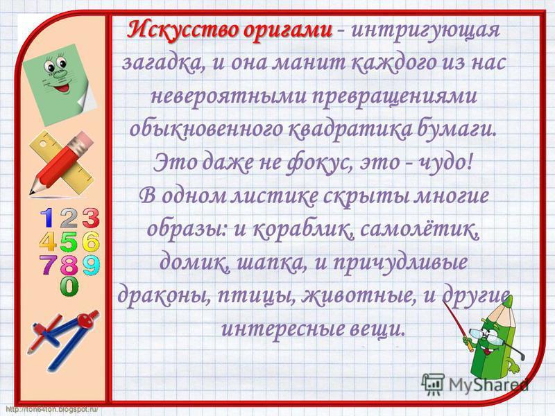 http://ton64ton.blogspot.ru/ Искусство оригами Искусство оригами - интригующая загадка, и она манит каждого из нас невероятными превращениями обыкновенного квадратика бумаги. Это даже не фокус, это - чудо! В одном листике скрыты многие образы: и кора