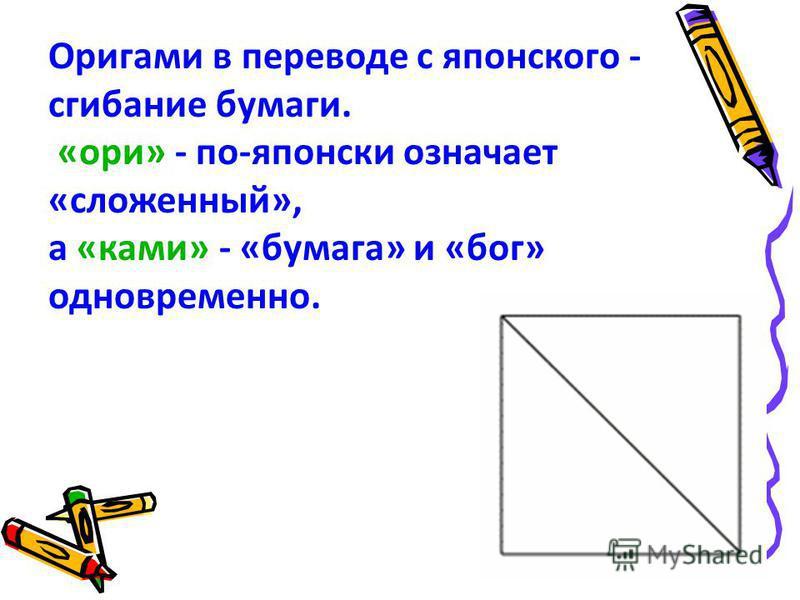 Оригами в переводе с японского - сгибание бумаги. «ори» - по-японски означает «сложенный», а «коми» - «бумага» и «бог» одновременно.
