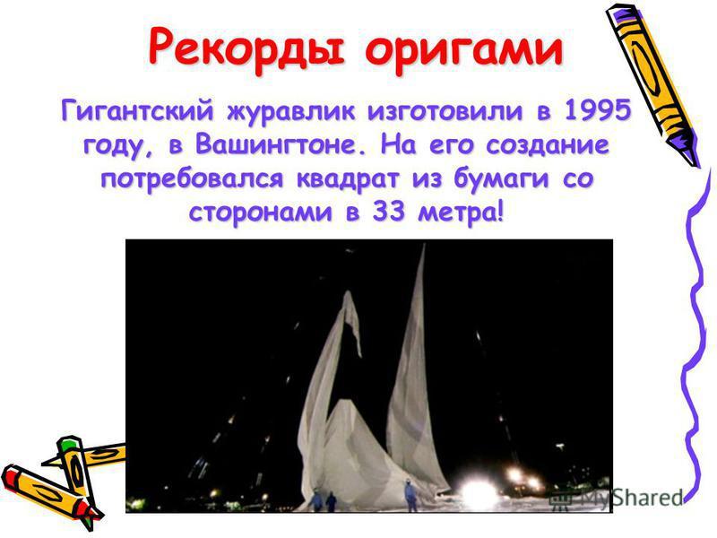 Рекорды оригами Гигантский журавлик изготовили в 1995 году, в Вашингтоне. На его создание потребовался квадрат из бумаги со сторонами в 33 метра!