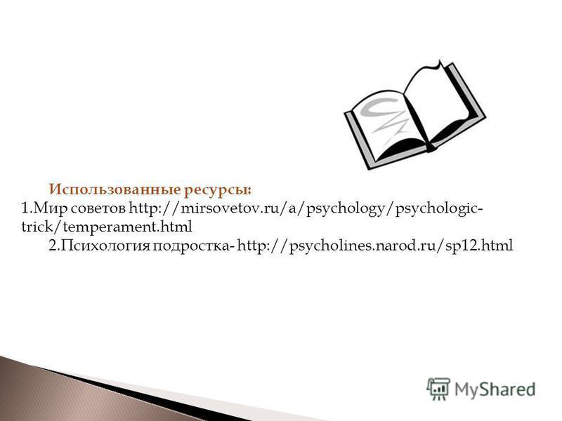 Использованные ресурсы: 1. Мир советов http://mirsovetov.ru/a/psychology/psychologic- trick/temperament.html 2. Психология подростка- http://psycholines.narod.ru/sp12.html