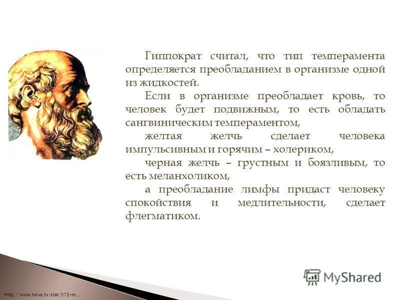 Гиппократ считал, что тип темперамента определяется преобладанием в организме одной из жидкостей. Если в организме преобладает кровь, то человек будет подвижным, то есть обладать сангвиническим темпераментом, желтая желчь сделает человека импульсивны