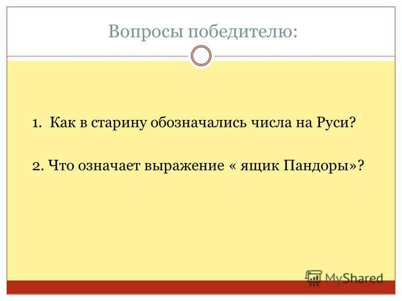 Вопросы победителю: 1. Как в старину обозначались числа на Руси? 2. Что означает выражение « ящик Пандоры»?