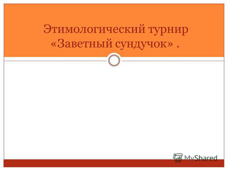 Этимологический турнир «Заветный сундучок».