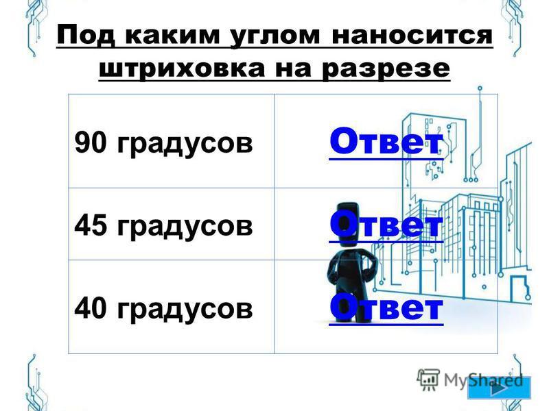Под каким углом наносится штриховка на разрезе 90 градусов Ответ 45 градусов Ответ 40 градусов Ответ