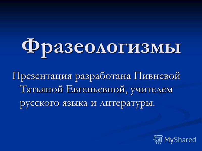 Фразеологизмы Презентация разработана Пивневой Татьяной Евгеньевной, учителем русского языка и литературы.